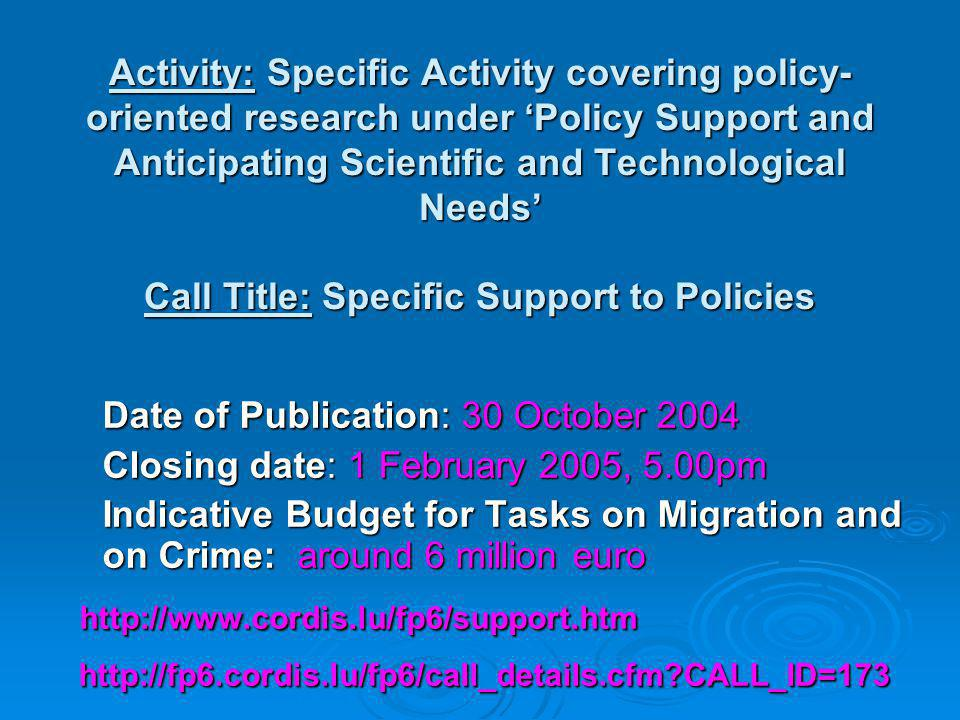 Date of Publication: 30 October 2004 Closing date: 1 February 2005, 5.00pm Indicative Budget for Tasks on Migration and on Crime: around 6 million euro Indicative Budget for Tasks on Migration and on Crime: around 6 million euro CALL_ID=173   CALL_ID=173 Activity: Specific Activity covering policy- oriented research under 'Policy Support and Anticipating Scientific and Technological Needs' Call Title: Specific Support to Policies