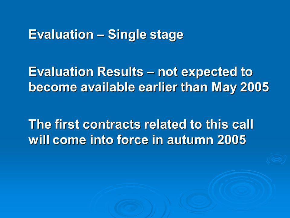 Evaluation – Single stage Evaluation Results – not expected to become available earlier than May 2005 The first contracts related to this call will come into force in autumn 2005