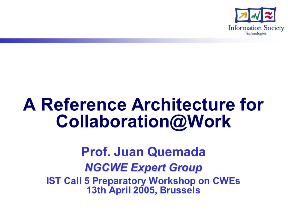 NGCWE Expert Group A Reference Architecture for Collaboration@Work Prof. Juan Quemada NGCWE Expert Group IST Call 5 Preparatory Workshop on CWEs 13th