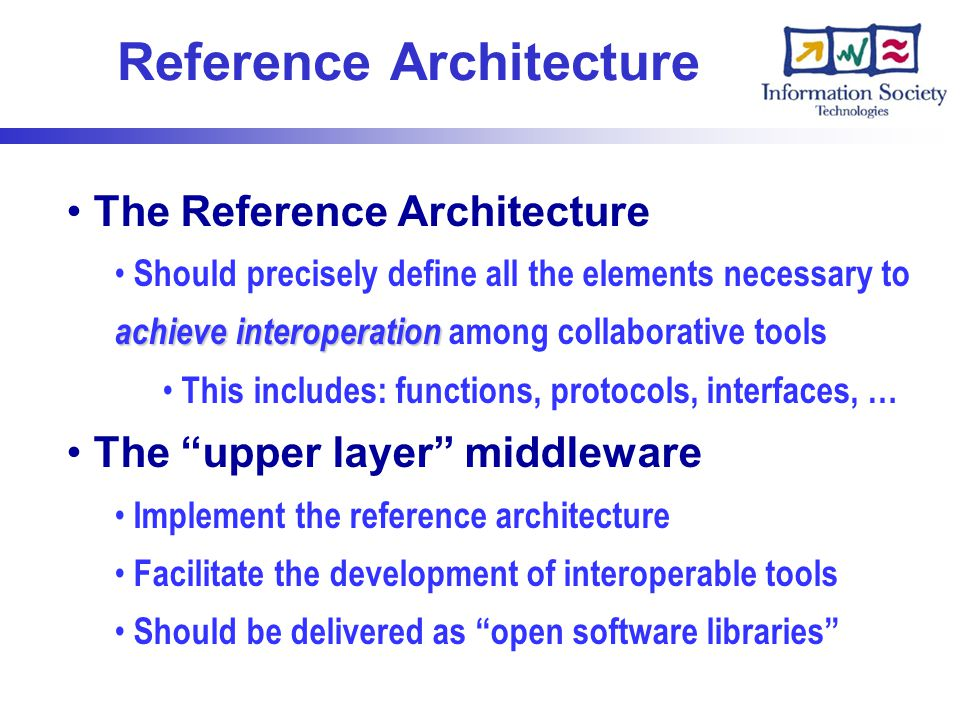 Reference Architecture The Reference Architecture achieve interoperation Should precisely define all the elements necessary to achieve interoperation among collaborative tools This includes: functions, protocols, interfaces, … The upper layer middleware Implement the reference architecture Facilitate the development of interoperable tools Should be delivered as open software libraries