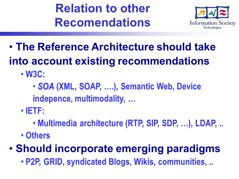 Relation to other Recomendations The Reference Architecture should take into account existing recommendations W3C: SOA SOA (XML, SOAP, ….), Semantic Web, Device indepence, multimodality, … IETF: Multimedia architecture (RTP, SIP, SDP, …), LDAP,..