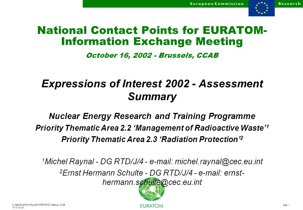 D:\data\PowerPoint\Raynal\NCP-EURATOM Meeting - CCAB 16.10.02.ppt Slide 1 National Contact Points for EURATOM- Information Exchange Meeting October 16, 2002 - Brussels, CCAB Expressions of Interest 2002 - Assessment Summary Nuclear Energy Research and Training Programme Priority Thematic Area 2.2 'Management of Radioactive Waste' 1 Priority Thematic Area 2.3 'Radiation Protection' 2 1 Michel Raynal - DG RTD/J/4 - e-mail: michel.raynal@cec.eu.int 2 Ernst Hermann Schulte - DG RTD/J/4 - e-mail: ernst- hermann.schulte@cec.eu.int