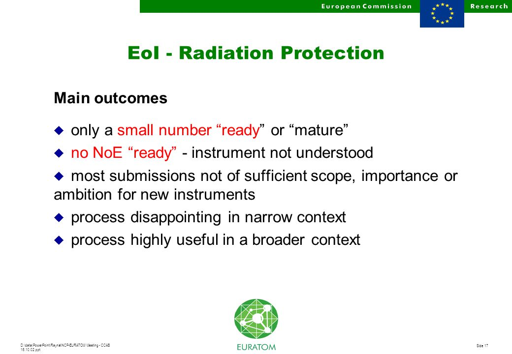 D:\data\PowerPoint\Raynal\NCP-EURATOM Meeting - CCAB 16.10.02.ppt Slide 17 EoI - Radiation Protection Main outcomes u only a small number ready or mature u no NoE ready - instrument not understood u most submissions not of sufficient scope, importance or ambition for new instruments u process disappointing in narrow context u process highly useful in a broader context