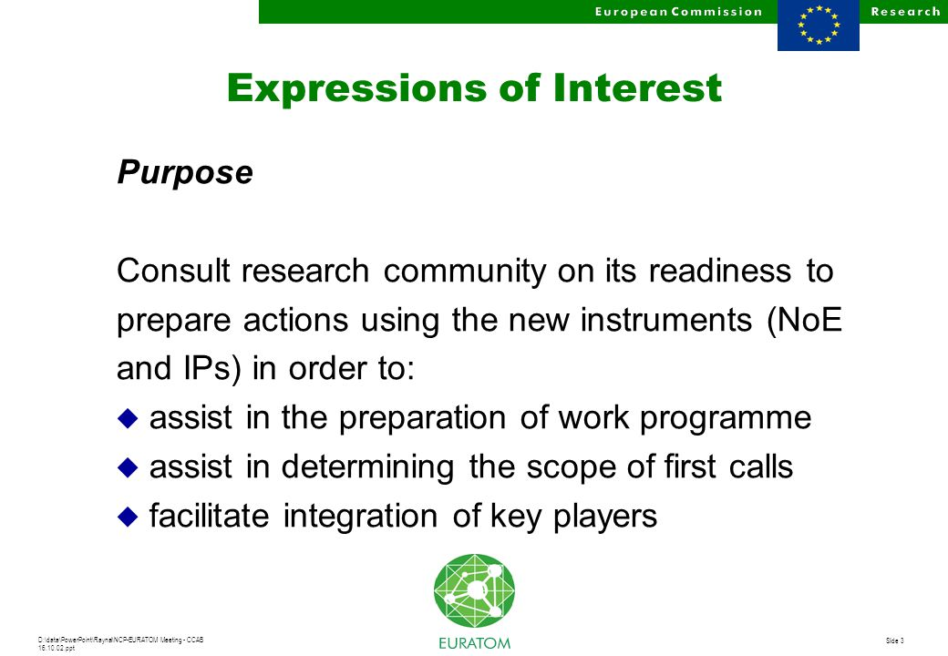 D:\data\PowerPoint\Raynal\NCP-EURATOM Meeting - CCAB 16.10.02.ppt Slide 3 Expressions of Interest Purpose Consult research community on its readiness to prepare actions using the new instruments (NoE and IPs) in order to: u assist in the preparation of work programme u assist in determining the scope of first calls u facilitate integration of key players