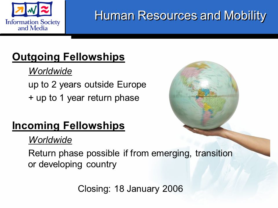 Human Resources and Mobility Outgoing Fellowships Worldwide up to 2 years outside Europe + up to 1 year return phase Incoming Fellowships Worldwide Return phase possible if from emerging, transition or developing country Closing: 18 January 2006