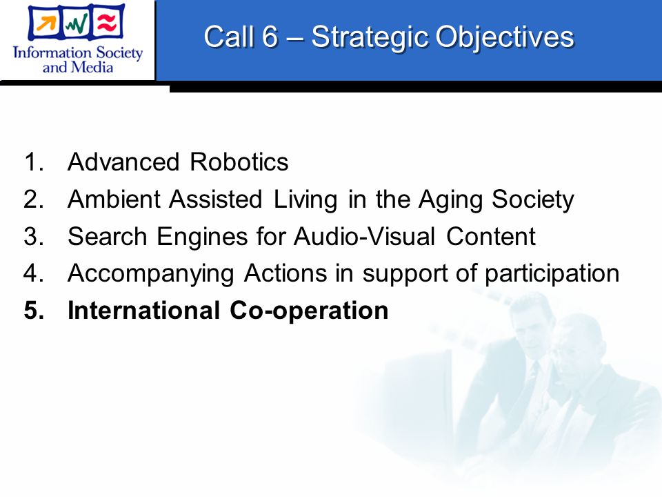 Call 6 – Strategic Objectives 1.Advanced Robotics 2.Ambient Assisted Living in the Aging Society 3.Search Engines for Audio-Visual Content 4.Accompanying Actions in support of participation 5.International Co-operation
