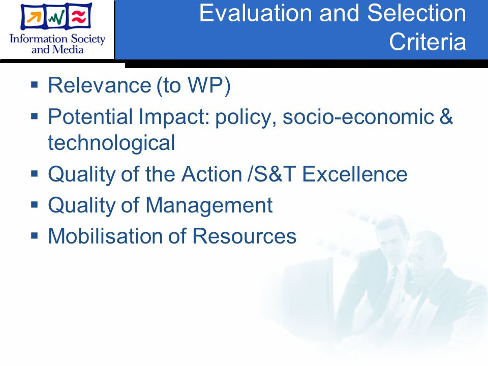 Evaluation and Selection Criteria  Relevance (to WP)  Potential Impact: policy, socio-economic & technological  Quality of the Action /S&T Excellence  Quality of Management  Mobilisation of Resources