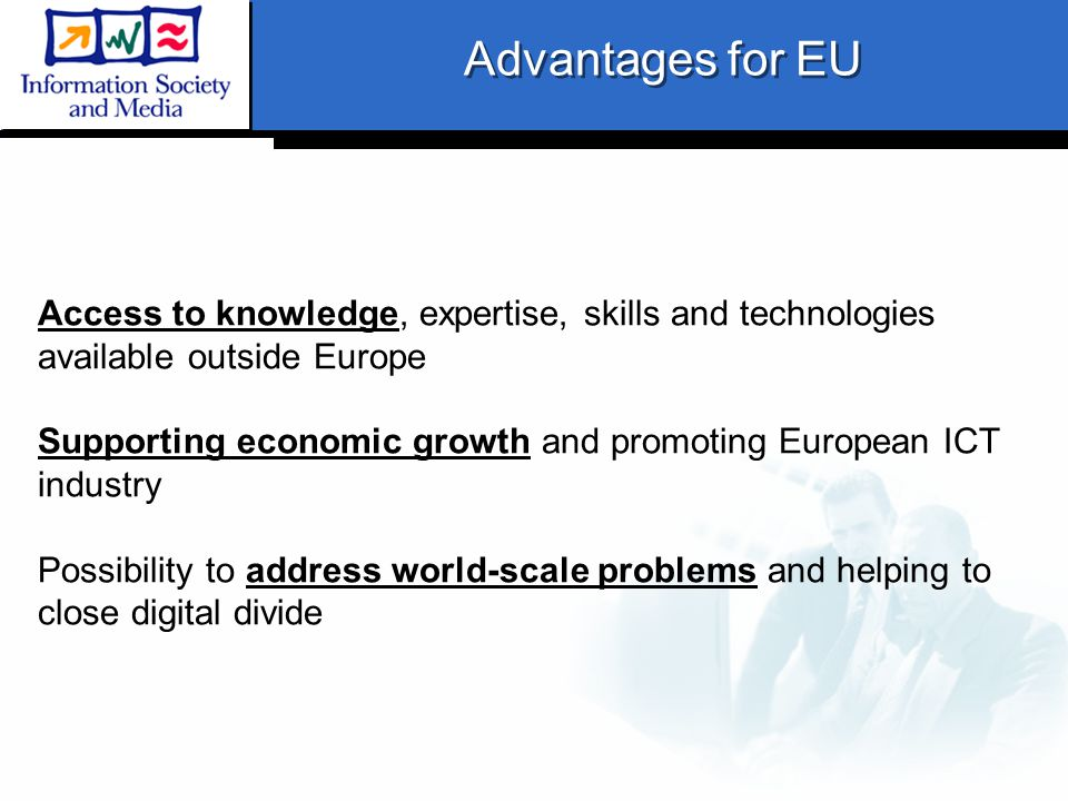 Access to knowledge, expertise, skills and technologies available outside Europe Supporting economic growth and promoting European ICT industry Possibility to address world-scale problems and helping to close digital divide Advantages for EU