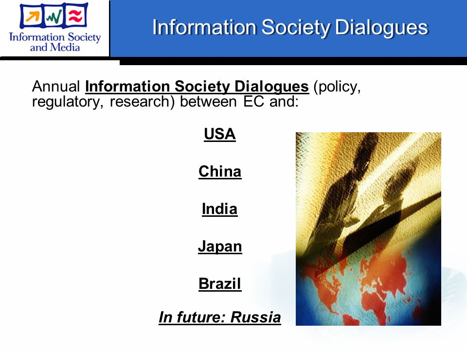 Information Society Dialogues Annual Information Society Dialogues (policy, regulatory, research) between EC and: USA China India Japan Brazil In future: Russia