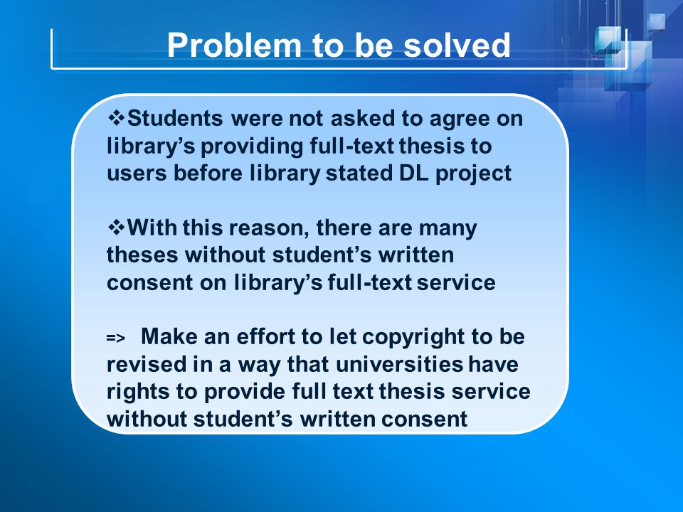 Problem to be solved  Students were not asked to agree on library's providing full-text thesis to users before library stated DL project  With this reason, there are many theses without student's written consent on library's full-text service => Make an effort to let copyright to be revised in a way that universities have rights to provide full text thesis service without student's written consent