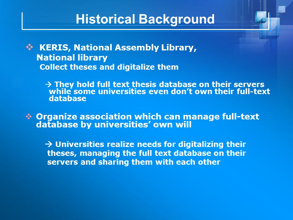 Historical Background  KERIS, National Assembly Library, National library Collect theses and digitalize them  They hold full text thesis database on their servers while some universities even don't own their full-text database  Organize association which can manage full-text database by universities' own will  Universities realize needs for digitalizing their theses, managing the full text database on their servers and sharing them with each other