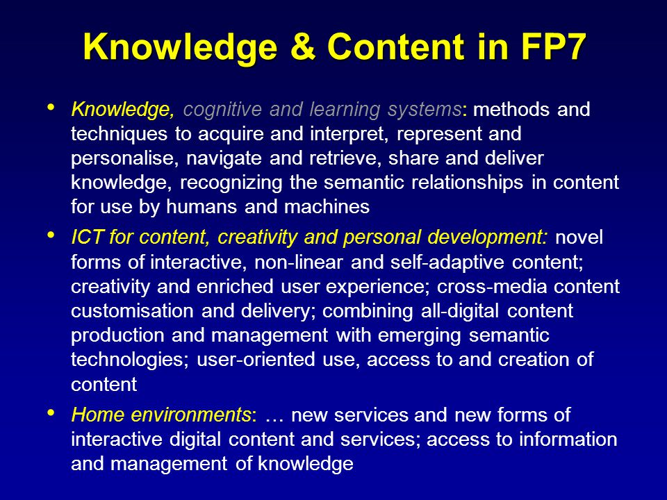 Knowledge & Content in FP7 Knowledge, cognitive and learning systems: methods and techniques to acquire and interpret, represent and personalise, navigate and retrieve, share and deliver knowledge, recognizing the semantic relationships in content for use by humans and machines ICT for content, creativity and personal development: novel forms of interactive, non-linear and self-adaptive content; creativity and enriched user experience; cross-media content customisation and delivery; combining all-digital content production and management with emerging semantic technologies; user-oriented use, access to and creation of content Home environments: … new services and new forms of interactive digital content and services; access to information and management of knowledge
