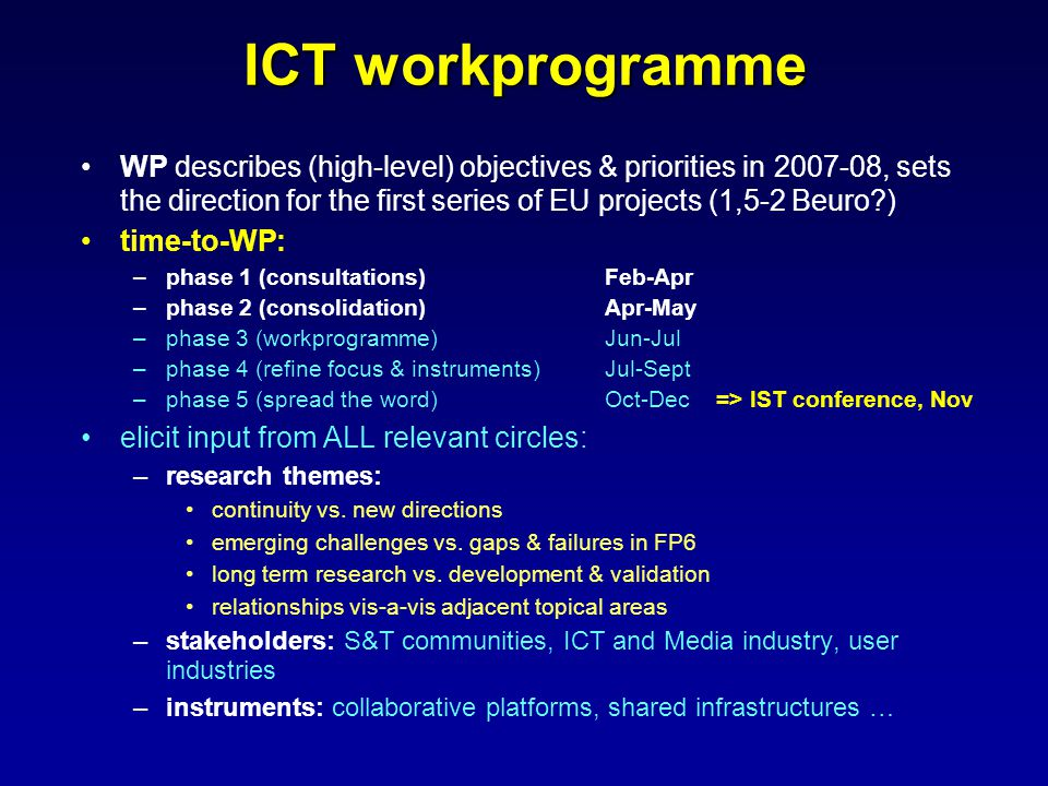 ICT workprogramme WP describes (high-level) objectives & priorities in , sets the direction for the first series of EU projects (1,5-2 Beuro ) time-to-WP: –phase 1 (consultations)Feb-Apr –phase 2 (consolidation) Apr-May –phase 3 (workprogramme) Jun-Jul –phase 4 (refine focus & instruments)Jul-Sept –phase 5 (spread the word)Oct-Dec => IST conference, Nov elicit input from ALL relevant circles: –research themes: continuity vs.