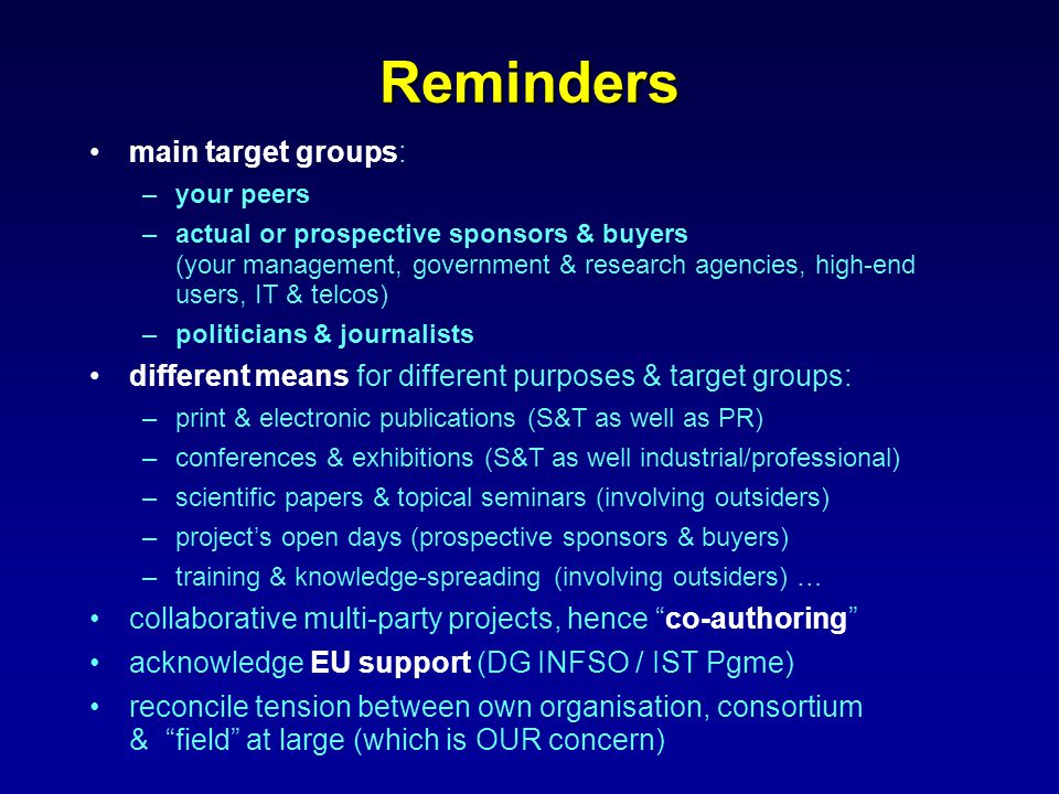 Reminders main target groups: –your peers –actual or prospective sponsors & buyers (your management, government & research agencies, high-end users, IT & telcos) –politicians & journalists different means for different purposes & target groups: –print & electronic publications (S&T as well as PR) –conferences & exhibitions (S&T as well industrial/professional) –scientific papers & topical seminars (involving outsiders) –project's open days (prospective sponsors & buyers) –training & knowledge-spreading (involving outsiders) … collaborative multi-party projects, hence co-authoring acknowledge EU support (DG INFSO / IST Pgme) reconcile tension between own organisation, consortium & field at large (which is OUR concern)