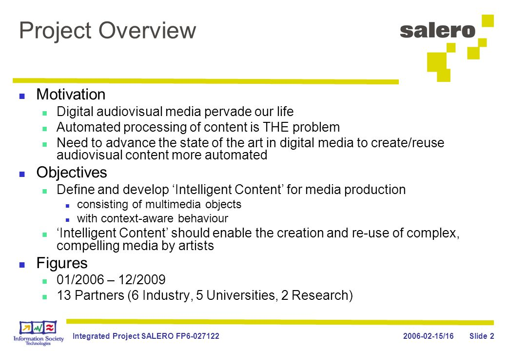 2006-02-15/16Integrated Project SALERO FP6-027122 Slide 2 Project Overview Motivation Digital audiovisual media pervade our life Automated processing of content is THE problem Need to advance the state of the art in digital media to create/reuse audiovisual content more automated Objectives Define and develop 'Intelligent Content' for media production consisting of multimedia objects with context-aware behaviour 'Intelligent Content' should enable the creation and re-use of complex, compelling media by artists Figures 01/2006 – 12/2009 13 Partners (6 Industry, 5 Universities, 2 Research)
