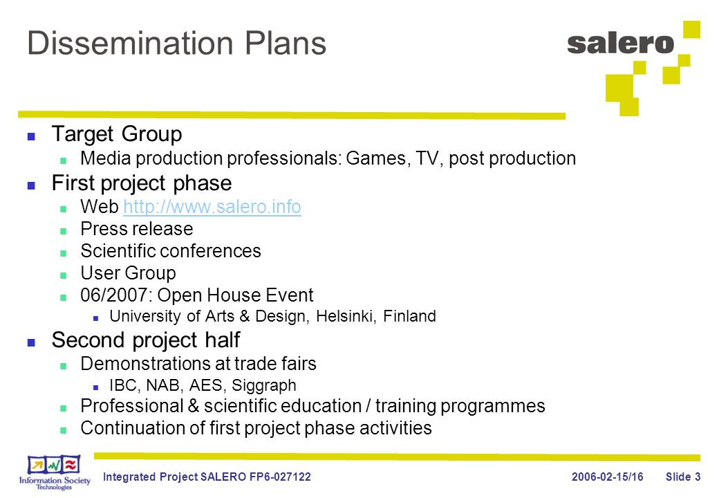 2006-02-15/16Integrated Project SALERO FP6-027122 Slide 3 Dissemination Plans Target Group Media production professionals: Games, TV, post production First project phase Web http://www.salero.infohttp://www.salero.info Press release Scientific conferences User Group 06/2007: Open House Event University of Arts & Design, Helsinki, Finland Second project half Demonstrations at trade fairs IBC, NAB, AES, Siggraph Professional & scientific education / training programmes Continuation of first project phase activities