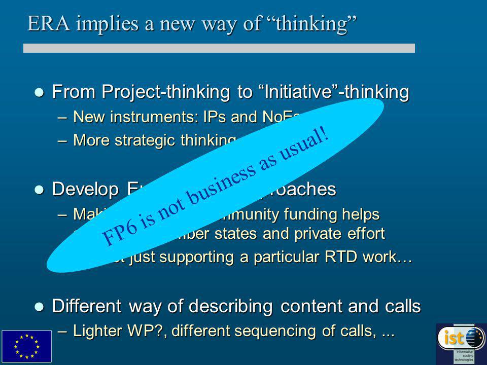 ERA implies a new way of thinking From Project-thinking to Initiative -thinking From Project-thinking to Initiative -thinking –New instruments: IPs and NoEs –More strategic thinking Develop Europe-wide approaches Develop Europe-wide approaches –Making sure that Community funding helps aggregate member states and private effort –It is not just supporting a particular RTD work… Different way of describing content and calls Different way of describing content and calls –Lighter WP?, different sequencing of calls,...
