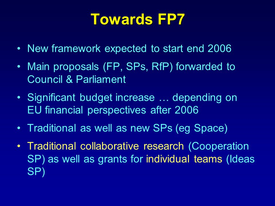 Towards FP7 New framework expected to start end 2006 Main proposals (FP, SPs, RfP) forwarded to Council & Parliament Significant budget increase … depending on EU financial perspectives after 2006 Traditional as well as new SPs (eg Space) Traditional collaborative research (Cooperation SP) as well as grants for individual teams (Ideas SP)