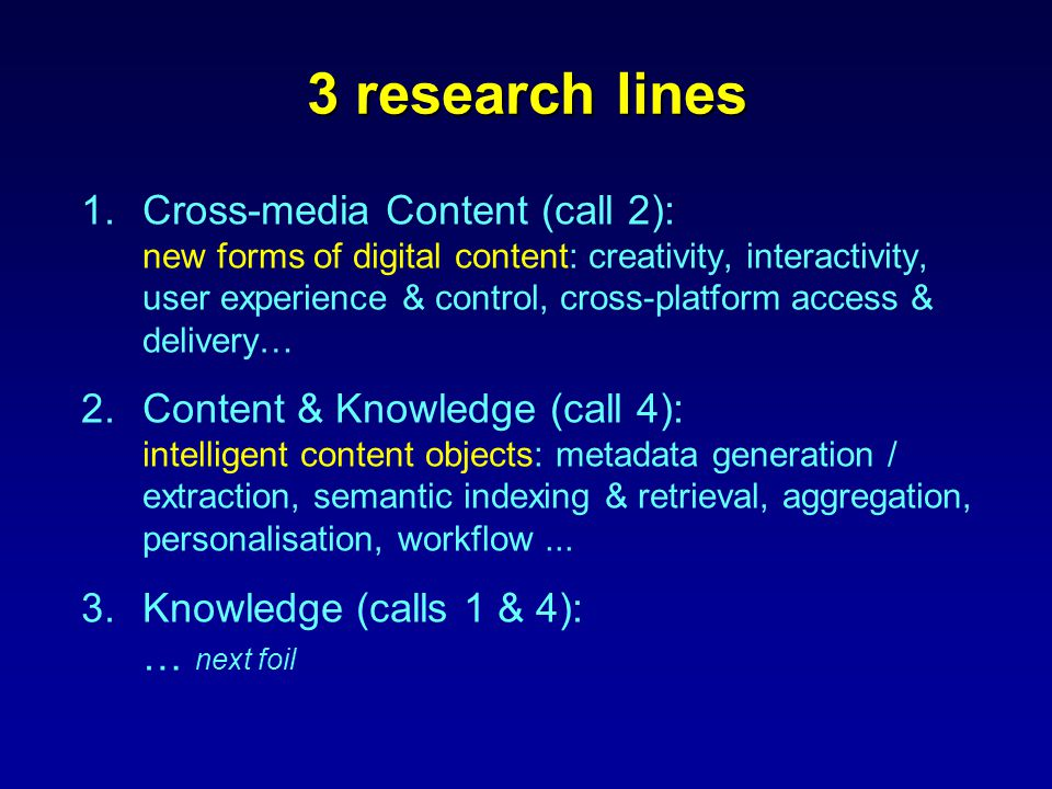 3 research lines 1.Cross-media Content (call 2): new forms of digital content: creativity, interactivity, user experience & control, cross-platform access & delivery… 2.Content & Knowledge (call 4): intelligent content objects: metadata generation / extraction, semantic indexing & retrieval, aggregation, personalisation, workflow...