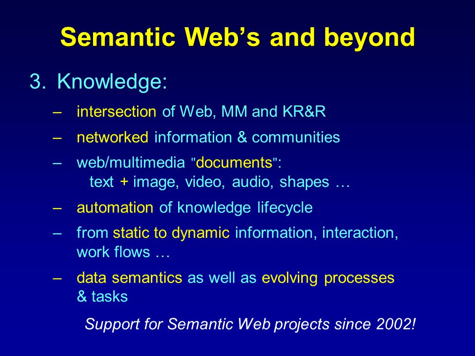 Semantic Web's and beyond 3.Knowledge: –intersection of Web, MM and KR&R –networked information & communities –web/multimedia documents : text + image, video, audio, shapes … –automation of knowledge lifecycle –from static to dynamic information, interaction, work flows … –data semantics as well as evolving processes & tasks Support for Semantic Web projects since 2002!