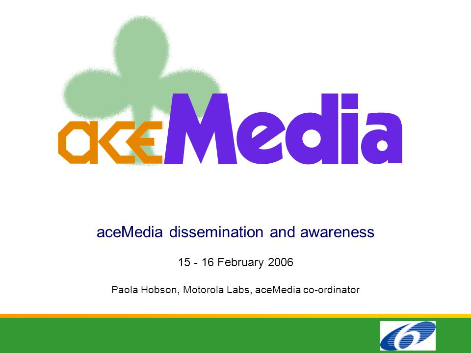 aceMedia dissemination and awareness 15 - 16 February 2006 Paola Hobson, Motorola Labs, aceMedia co-ordinator