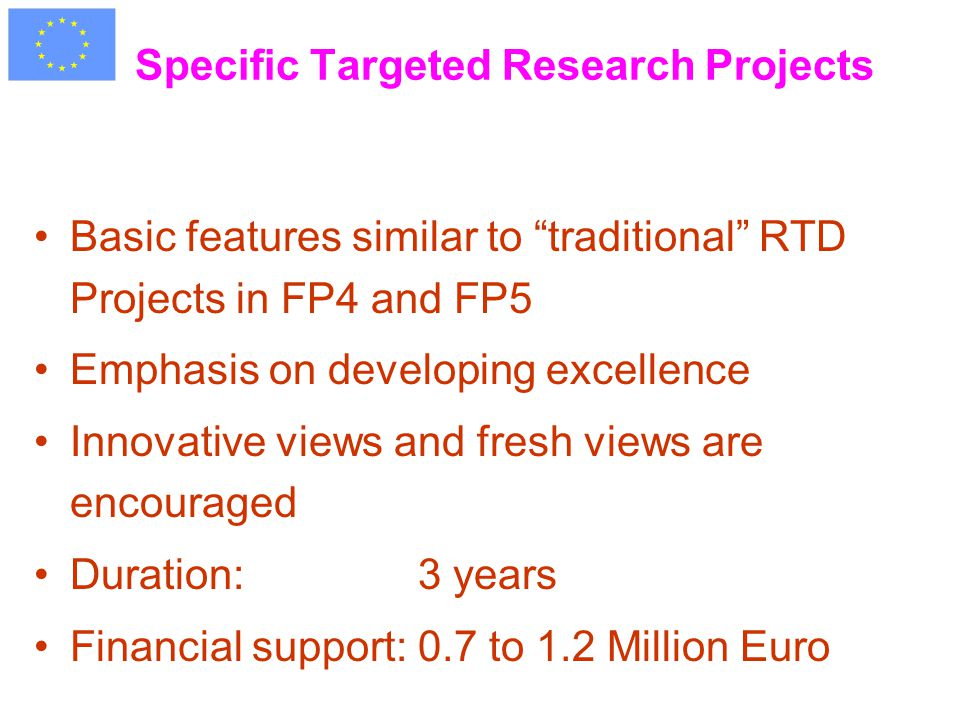 Specific Targeted Research Projects Basic features similar to traditional RTD Projects in FP4 and FP5 Emphasis on developing excellence Innovative views and fresh views are encouraged Duration: 3 years Financial support:0.7 to 1.2 Million Euro
