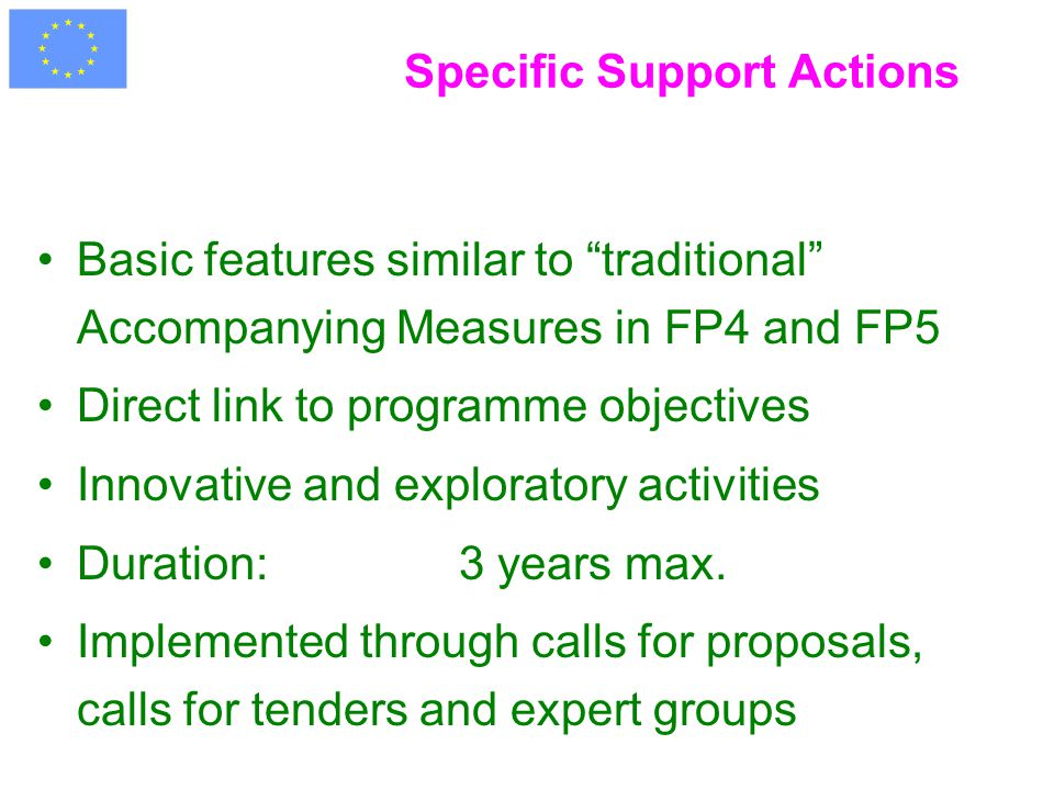 Specific Support Actions Basic features similar to traditional Accompanying Measures in FP4 and FP5 Direct link to programme objectives Innovative and exploratory activities Duration: 3 years max.
