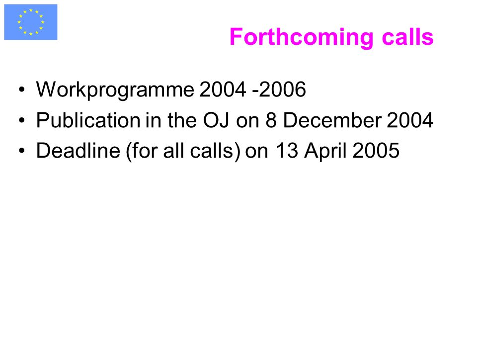 Forthcoming calls Workprogramme 2004 -2006 Publication in the OJ on 8 December 2004 Deadline (for all calls) on 13 April 2005