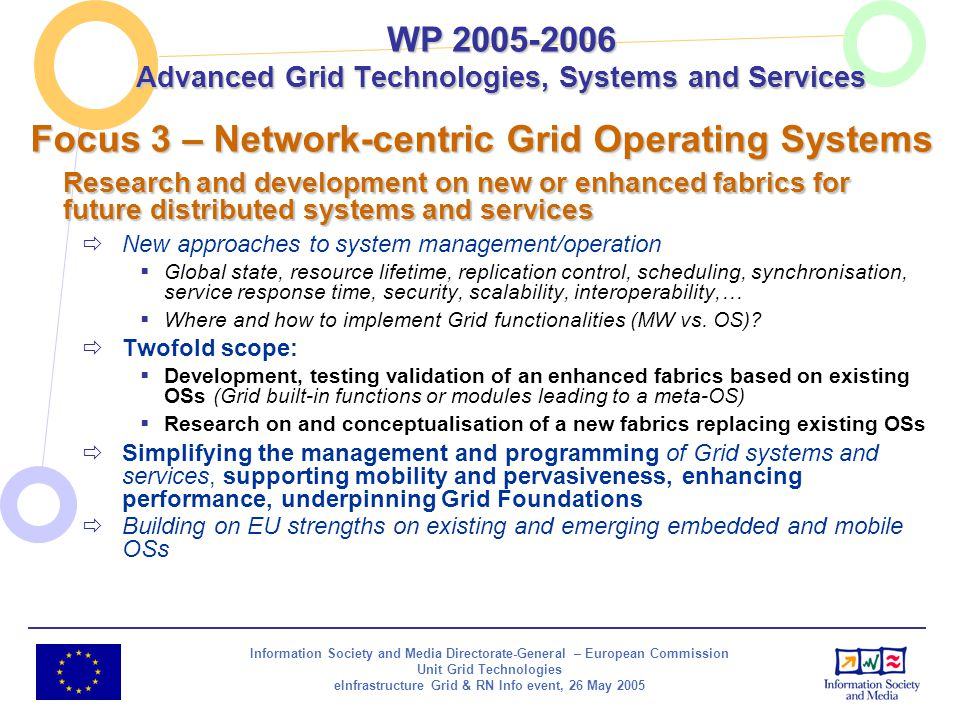 Information Society and Media Directorate-General – European Commission Unit Grid Technologies eInfrastructure Grid & RN Info event, 26 May 2005 Focus