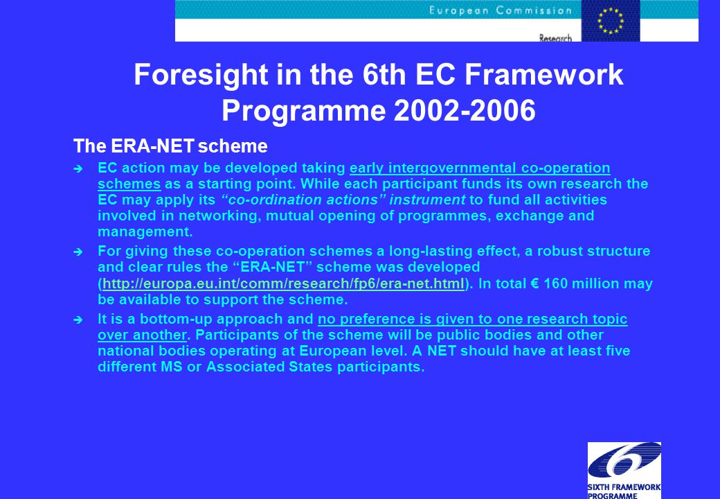 Foresight in the 6th EC Framework Programme 2002-2006 The ERA-NET scheme è EC action may be developed taking early intergovernmental co-operation schemes as a starting point.