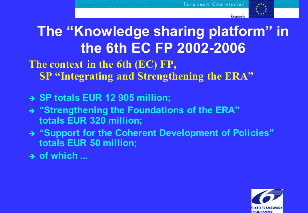The Knowledge sharing platform in the 6th EC FP 2002-2006 The context in the 6th (EC) FP, SP Integrating and Strengthening the ERA è SP totals EUR 12 905 million; è Strengthening the Foundations of the ERA totals EUR 320 million; è Support for the Coherent Development of Policies totals EUR 50 million; è of which...