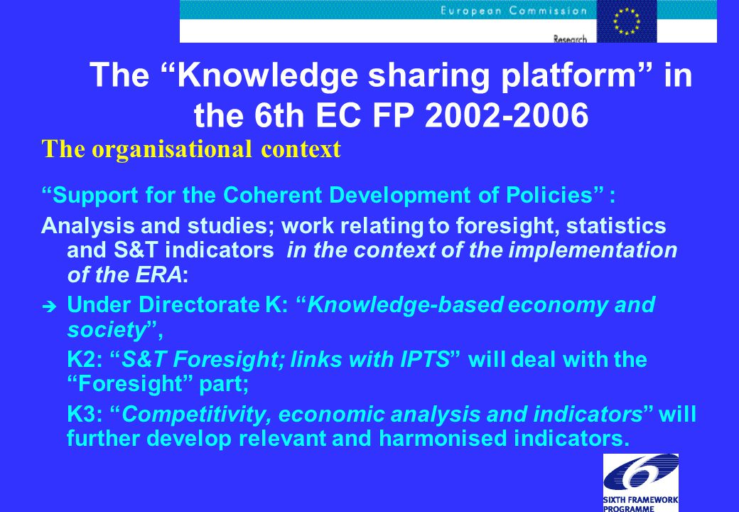 The Knowledge sharing platform in the 6th EC FP 2002-2006 The organisational context Support for the Coherent Development of Policies : Analysis and studies; work relating to foresight, statistics and S&T indicators in the context of the implementation of the ERA: è Under Directorate K: Knowledge-based economy and society , K2: S&T Foresight; links with IPTS will deal with the Foresight part; K3: Competitivity, economic analysis and indicators will further develop relevant and harmonised indicators.