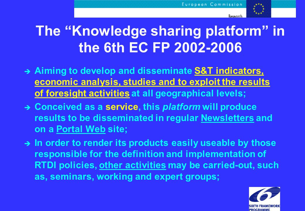 The Knowledge sharing platform in the 6th EC FP 2002-2006 è Aiming to develop and disseminate S&T indicators, economic analysis, studies and to exploit the results of foresight activities at all geographical levels; è Conceived as a service, this platform will produce results to be disseminated in regular Newsletters and on a Portal Web site; è In order to render its products easily useable by those responsible for the definition and implementation of RTDI policies, other activities may be carried-out, such as, seminars, working and expert groups;