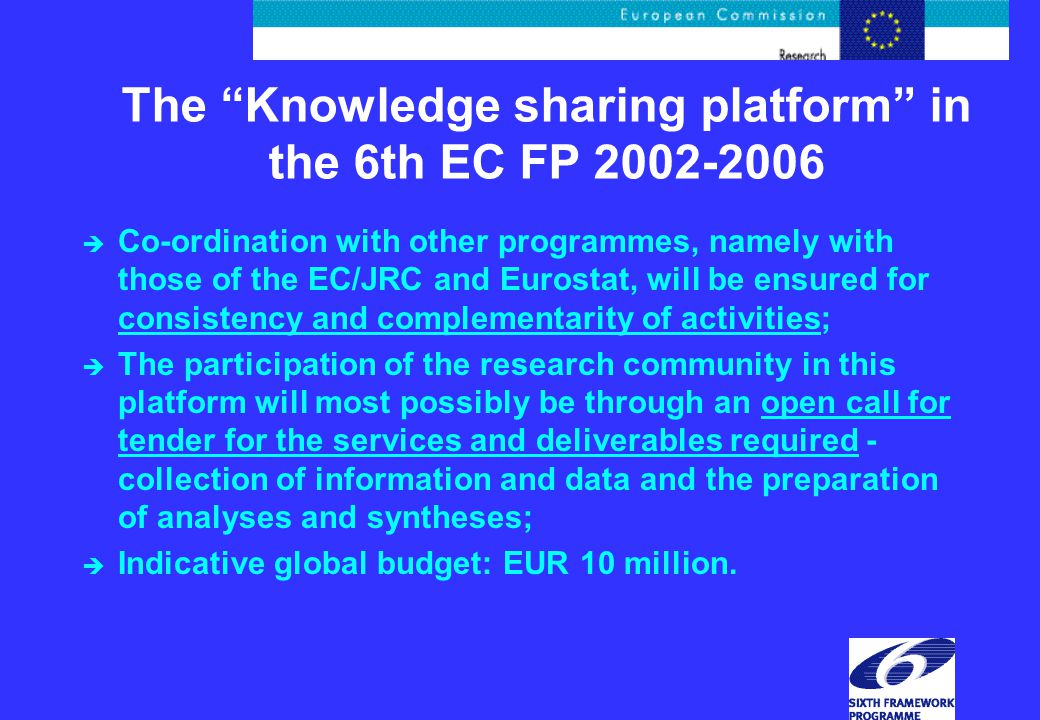 The Knowledge sharing platform in the 6th EC FP 2002-2006 è Co-ordination with other programmes, namely with those of the EC/JRC and Eurostat, will be ensured for consistency and complementarity of activities; è The participation of the research community in this platform will most possibly be through an open call for tender for the services and deliverables required - collection of information and data and the preparation of analyses and syntheses; è Indicative global budget: EUR 10 million.