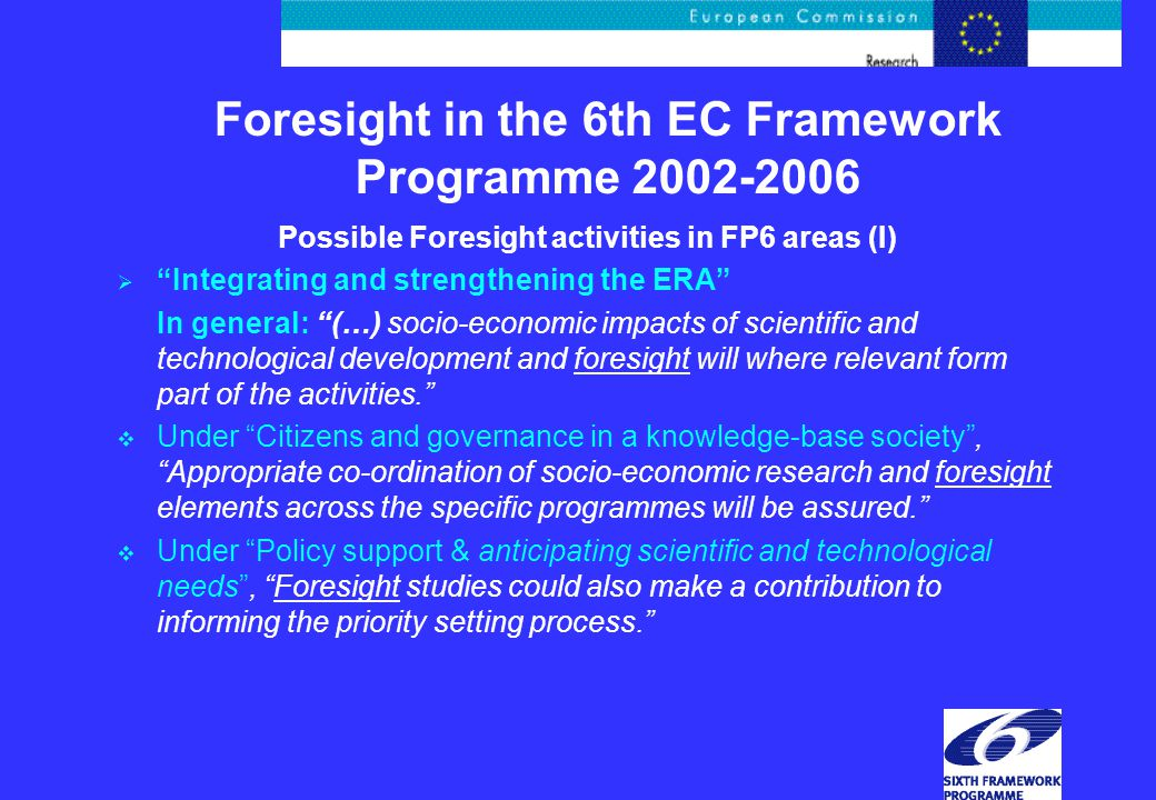 Possible Foresight activities in FP6 areas (I)  Integrating and strengthening the ERA In general: (…) socio-economic impacts of scientific and technological development and foresight will where relevant form part of the activities.  Under Citizens and governance in a knowledge-base society , Appropriate co-ordination of socio-economic research and foresight elements across the specific programmes will be assured.  Under Policy support & anticipating scientific and technological needs , Foresight studies could also make a contribution to informing the priority setting process.