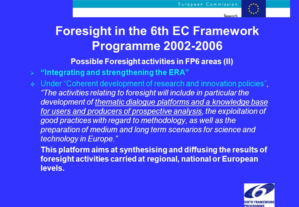 Foresight in the 6th EC Framework Programme 2002-2006 Possible Foresight activities in FP6 areas (II)  Integrating and strengthening the ERA  Under Coherent development of research and innovation policies , The activities relating to foresight will include in particular the development of thematic dialogue platforms and a knowledge base for users and producers of prospective analysis, the exploitation of good practices with regard to methodology, as well as the preparation of medium and long term scenarios for science and technology in Europe. This platform aims at synthesising and diffusing the results of foresight activities carried at regional, national or European levels.