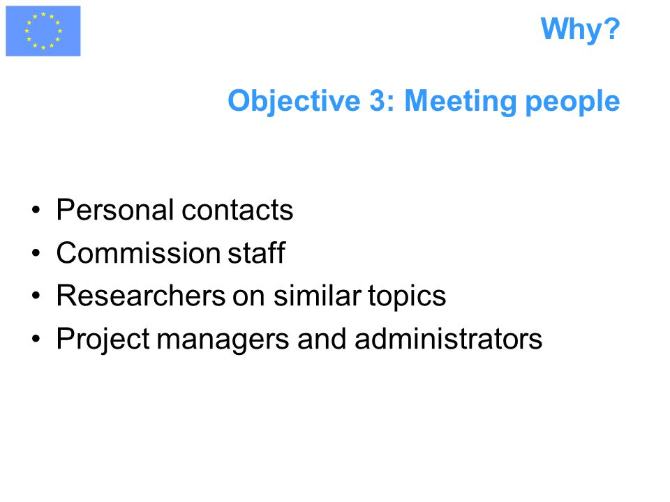 Why? Objective 3: Meeting people Personal contacts Commission staff Researchers on similar topics Project managers and administrators