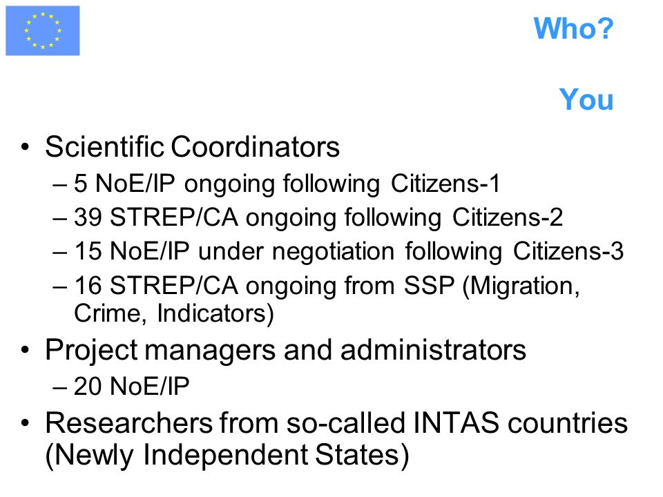 Who? You Scientific Coordinators –5 NoE/IP ongoing following Citizens-1 –39 STREP/CA ongoing following Citizens-2 –15 NoE/IP under negotiation followi