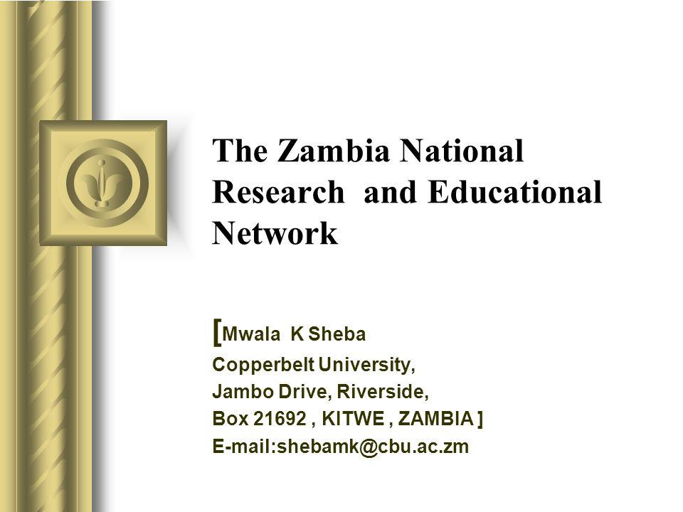 The Zambia National Research and Educational Network [ Mwala K Sheba Copperbelt University, Jambo Drive, Riverside, Box 21692, KITWE, ZAMBIA ] E-mail: