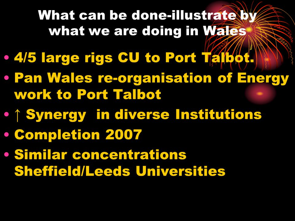 What can be done-illustrate by what we are doing in Wales 4/5 large rigs CU to Port Talbot.