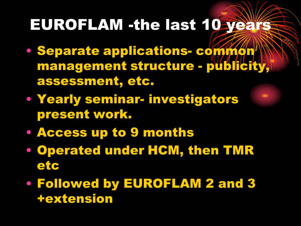 EUROFLAM, the last 10 years Later 6 months study PICOFLAM for FSU (3) EUROFLAM Marie Curie Industrial training site- same management structure-Cardiff 4 fellows -42 months Positive Investigator feedback