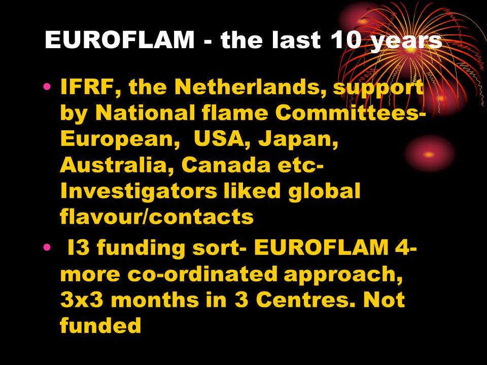 EUROFLAM - the last 10 years IFRF, the Netherlands, support by National flame Committees- European, USA, Japan, Australia, Canada etc- Investigators liked global flavour/contacts I3 funding sort- EUROFLAM 4- more co-ordinated approach, 3x3 months in 3 Centres.