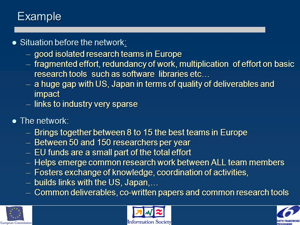 Example Situation before the network: Situation before the network: – good isolated research teams in Europe – fragmented effort, redundancy of work, multiplication of effort on basic research tools such as software libraries etc… – a huge gap with US, Japan in terms of quality of deliverables and impact – links to industry very sparse The network: The network: – Brings together between 8 to 15 the best teams in Europe – Between 50 and 150 researchers per year – EU funds are a small part of the total effort – Helps emerge common research work between ALL team members – Fosters exchange of knowledge, coordination of activities, – builds links with the US, Japan,… – Common deliverables, co-written papers and common research tools