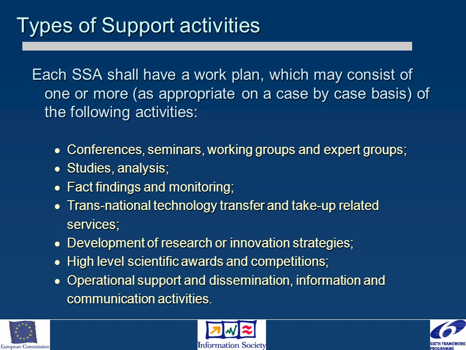 Each SSA shall have a work plan, which may consist of one or more (as appropriate on a case by case basis) of the following activities:  Conferences, seminars, working groups and expert groups;  Studies, analysis;  Fact findings and monitoring;  Trans-national technology transfer and take-up related services;  Development of research or innovation strategies;  High level scientific awards and competitions;  Operational support and dissemination, information and communication activities.
