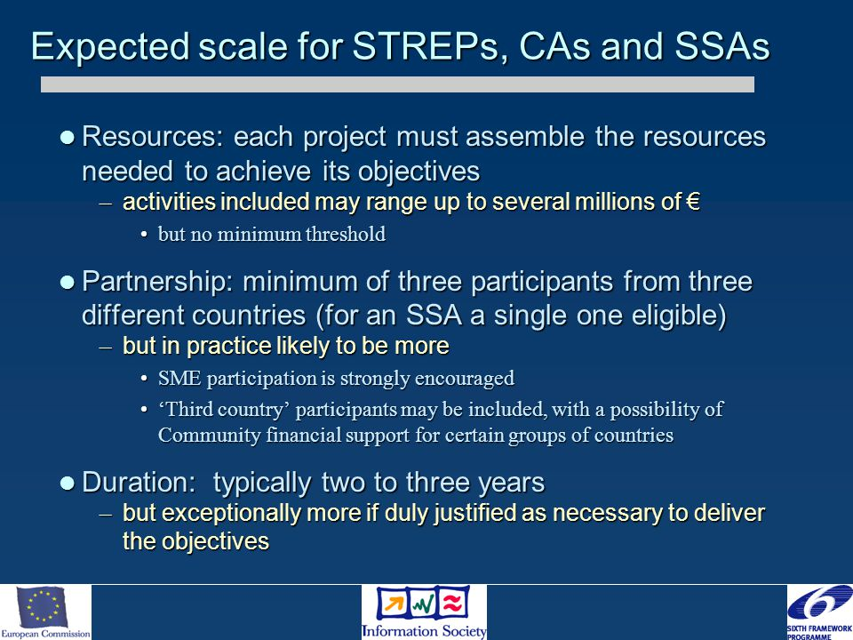 Resources: each project must assemble the resources needed to achieve its objectives Resources: each project must assemble the resources needed to achieve its objectives – activities included may range up to several millions of € but no minimum thresholdbut no minimum threshold Partnership: minimum of three participants from three different countries (for an SSA a single one eligible) Partnership: minimum of three participants from three different countries (for an SSA a single one eligible) – but in practice likely to be more SME participation is strongly encouragedSME participation is strongly encouraged 'Third country' participants may be included, with a possibility of Community financial support for certain groups of countries'Third country' participants may be included, with a possibility of Community financial support for certain groups of countries Duration: typically two to three years Duration: typically two to three years – but exceptionally more if duly justified as necessary to deliver the objectives Expected scale for STREPs, CAs and SSAs