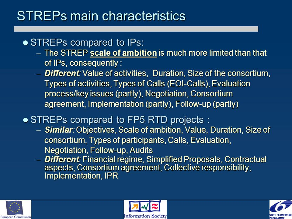 STREPs main characteristics STREPs compared to IPs: STREPs compared to IPs: – The STREP scale of ambition is much more limited than that of IPs, consequently : – Different: Value of activities, Duration, Size of the consortium, Types of activities, Types of Calls (EOI-Calls), Evaluation process/key issues (partly), Negotiation, Consortium agreement, Implementation (partly), Follow-up (partly) STREPs compared to FP5 RTD projects : STREPs compared to FP5 RTD projects : – Similar: Objectives, Scale of ambition, Value, Duration, Size of consortium, Types of participants, Calls, Evaluation, Negotiation, Follow-up, Audits – Different: Financial regime, Simplified Proposals, Contractual aspects, Consortium agreement, Collective responsibility, Implementation, IPR