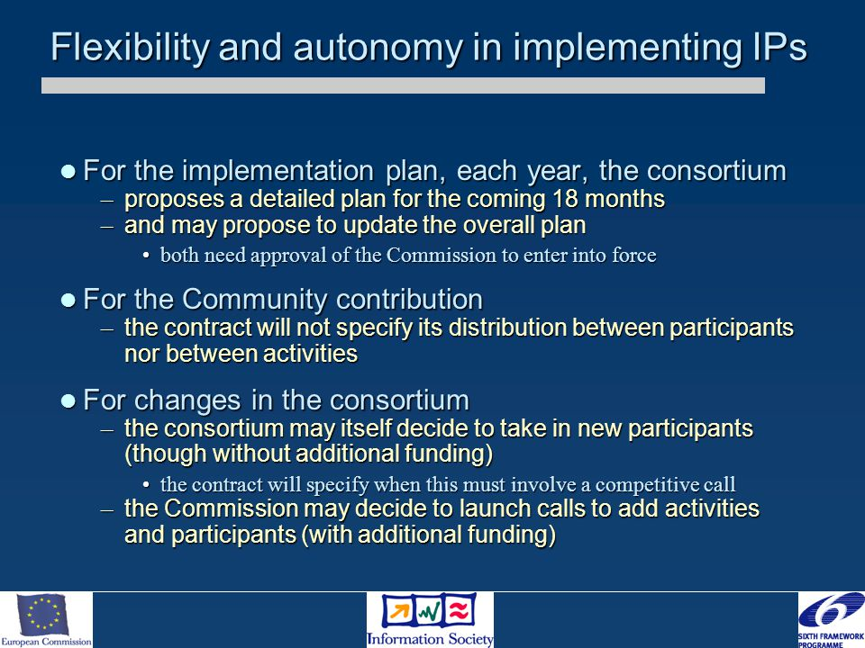 Flexibility and autonomy in implementing IPs For the implementation plan, each year, the consortium For the implementation plan, each year, the consortium – proposes a detailed plan for the coming 18 months – and may propose to update the overall plan both need approval of the Commission to enter into forceboth need approval of the Commission to enter into force For the Community contribution For the Community contribution – the contract will not specify its distribution between participants nor between activities For changes in the consortium For changes in the consortium – the consortium may itself decide to take in new participants (though without additional funding) the contract will specify when this must involve a competitive callthe contract will specify when this must involve a competitive call – the Commission may decide to launch calls to add activities and participants (with additional funding)