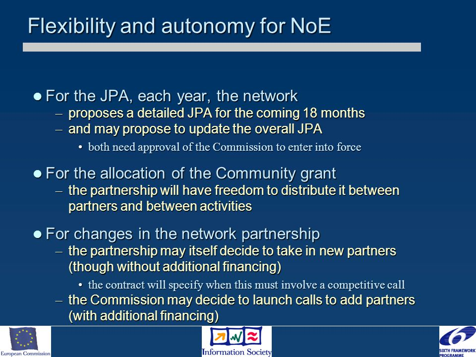 Flexibility and autonomy for NoE For the JPA, each year, the network For the JPA, each year, the network – proposes a detailed JPA for the coming 18 months – and may propose to update the overall JPA both need approval of the Commission to enter into forceboth need approval of the Commission to enter into force For the allocation of the Community grant For the allocation of the Community grant – the partnership will have freedom to distribute it between partners and between activities For changes in the network partnership For changes in the network partnership – the partnership may itself decide to take in new partners (though without additional financing) the contract will specify when this must involve a competitive callthe contract will specify when this must involve a competitive call – the Commission may decide to launch calls to add partners (with additional financing)