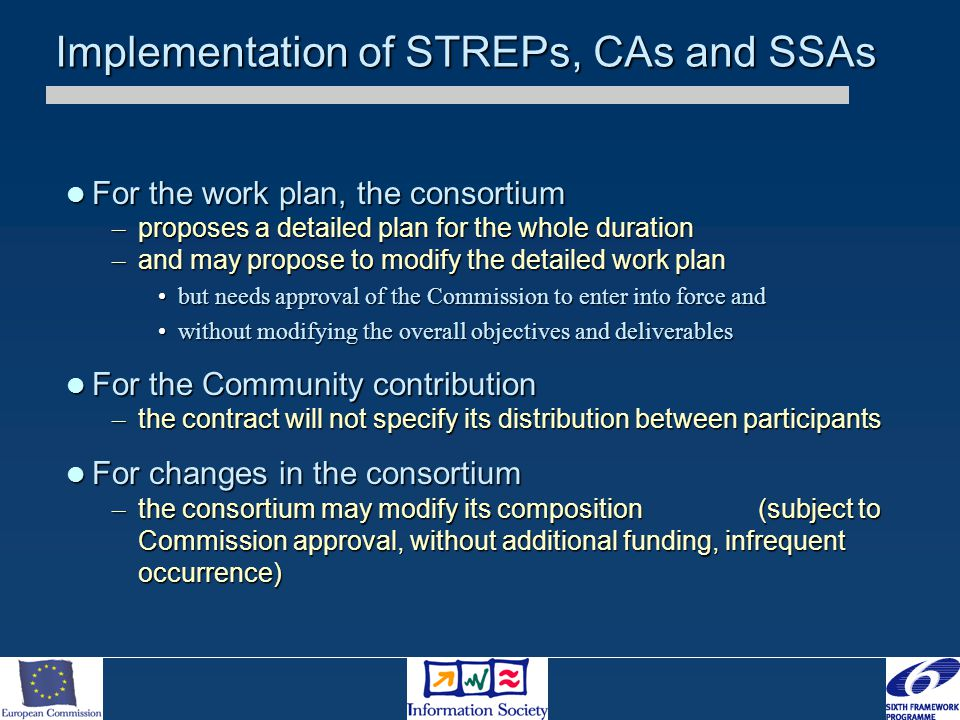Implementation of STREPs, CAs and SSAs For the work plan, the consortium For the work plan, the consortium – proposes a detailed plan for the whole duration – and may propose to modify the detailed work plan but needs approval of the Commission to enter into force andbut needs approval of the Commission to enter into force and without modifying the overall objectives and deliverableswithout modifying the overall objectives and deliverables For the Community contribution For the Community contribution – the contract will not specify its distribution between participants For changes in the consortium For changes in the consortium – the consortium may modify its composition (subject to Commission approval, without additional funding, infrequent occurrence)