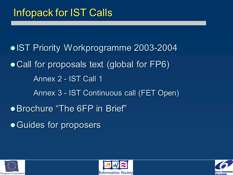IST Priority Workprogramme 2003-2004 IST Priority Workprogramme 2003-2004 Call for proposals text (global for FP6) Call for proposals text (global for FP6) Annex 2 - IST Call 1 Annex 3 - IST Continuous call (FET Open) Brochure The 6FP in Brief Brochure The 6FP in Brief Guides for proposers Guides for proposers Infopack for IST Calls